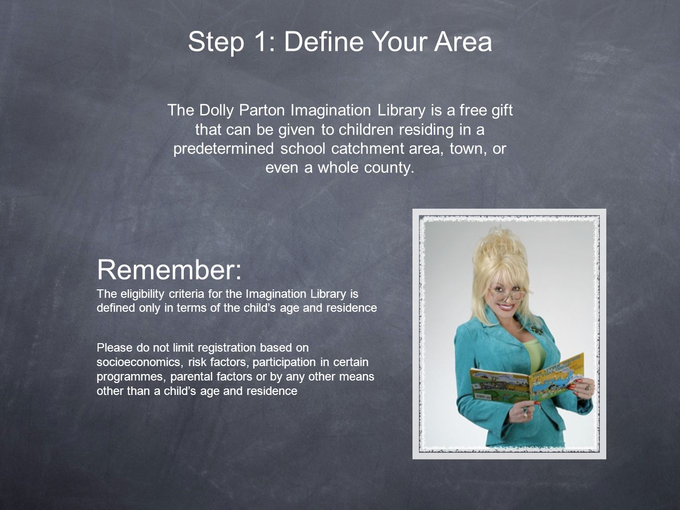 The Dolly Parton Imagination Library is a free gift that can be given to children residing in a predetermined school catchment area, town, or even a whole county.