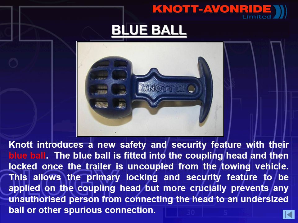 BLUE BALL Knott introduces a new safety and security feature with their blue ball. The blue ball is fitted into the coupling head and then locked once