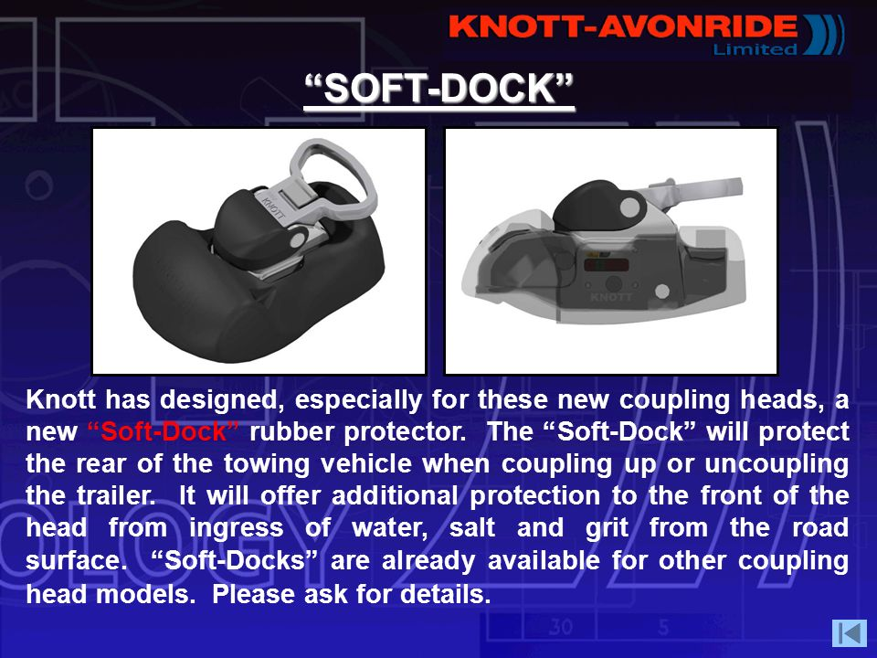 SOFT-DOCK Knott has designed, especially for these new coupling heads, a new Soft-Dock rubber protector. The Soft-Dock will protect the rear of the to