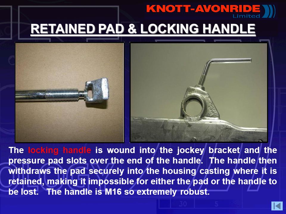 RETAINED PAD & LOCKING HANDLE The locking handle is wound into the jockey bracket and the pressure pad slots over the end of the handle. The handle th