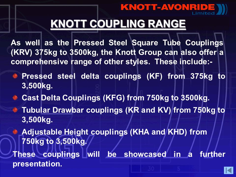 KNOTT COUPLING RANGE As well as the Pressed Steel Square Tube Couplings (KRV) 375kg to 3500kg, the Knott Group can also offer a comprehensive range of