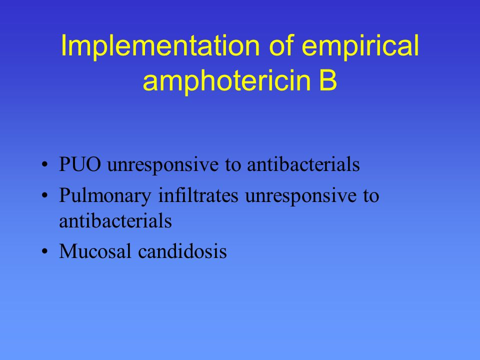 Empirical antifungal therapy The concept In high-risk IC patients with persisting or relapsing infectious symptoms, the probability of developing invasive fungal disease is 20-40% The mortality of established fungal disease remains high (40-80%) Diagnostic sensitivity and specificity is poor Early empiric antifungal treatment with amphotericin B (and others) is recommended