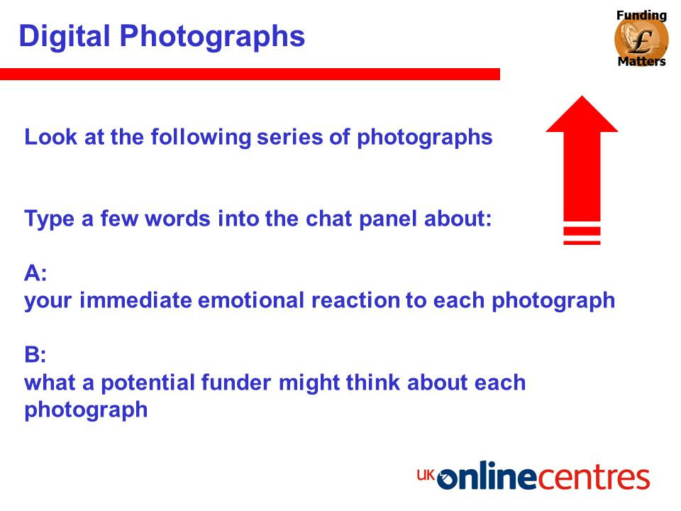 Digital Photographs Look at the following series of photographs Type a few words into the chat panel about: A: your immediate emotional reaction to ea