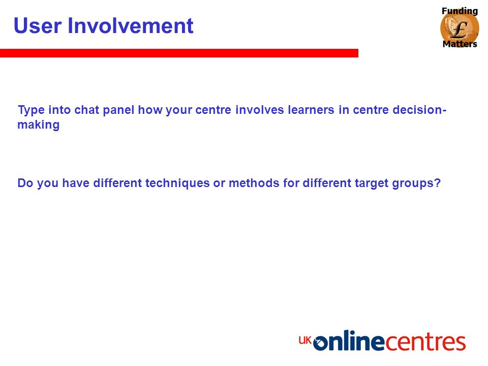 User Involvement Type into chat panel how your centre involves learners in centre decision- making Do you have different techniques or methods for dif