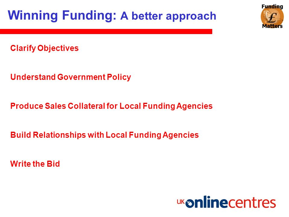 Winning Funding: A better approach Clarify Objectives Understand Government Policy Produce Sales Collateral for Local Funding Agencies Build Relations