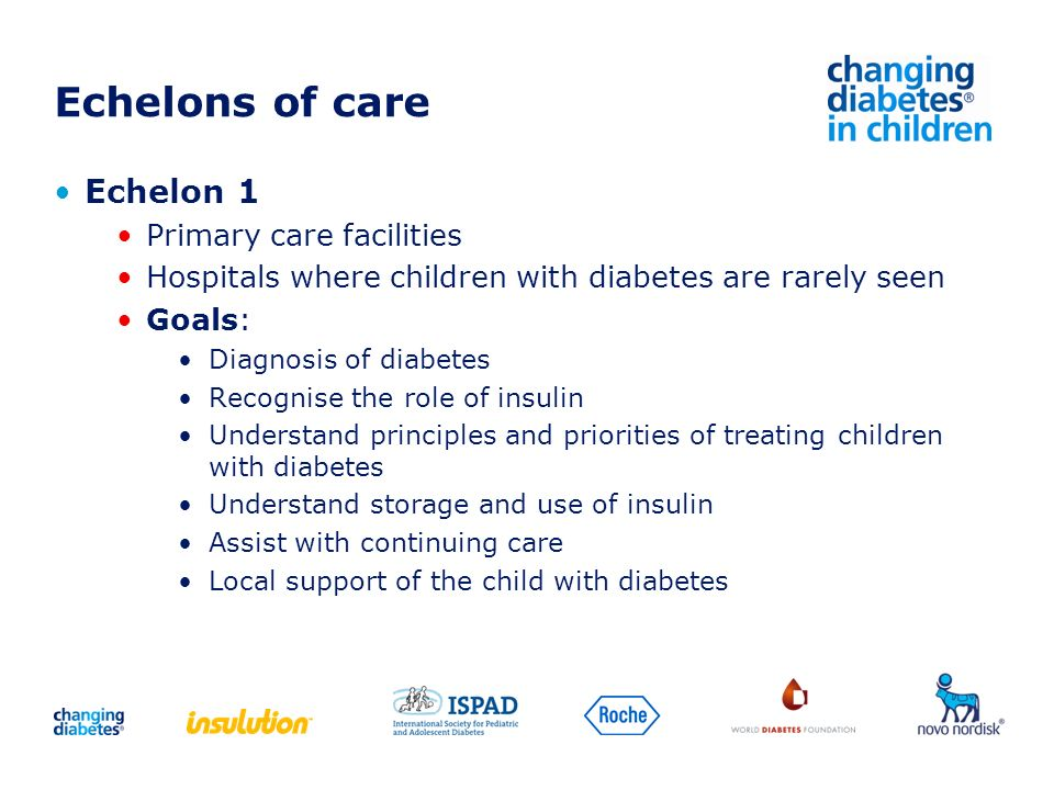 Echelons of care Echelon 1 Primary care facilities Hospitals where children with diabetes are rarely seen Goals: Diagnosis of diabetes Recognise the r