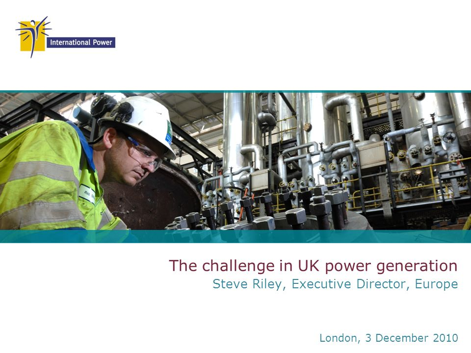 The challenge in UK power generation Steve Riley, Executive Director, Europe London, 3 December 2010