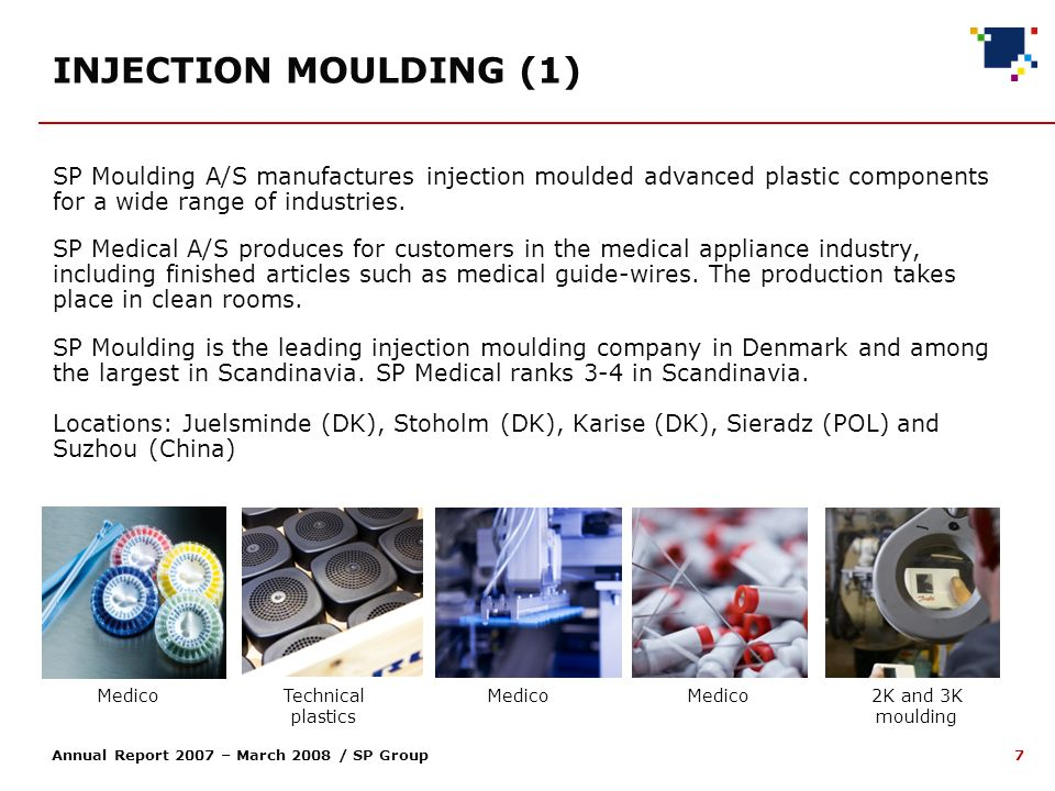 7 Annual Report 2007 – March 2008 / SP Group SP Moulding A/S manufactures injection moulded advanced plastic components for a wide range of industries.