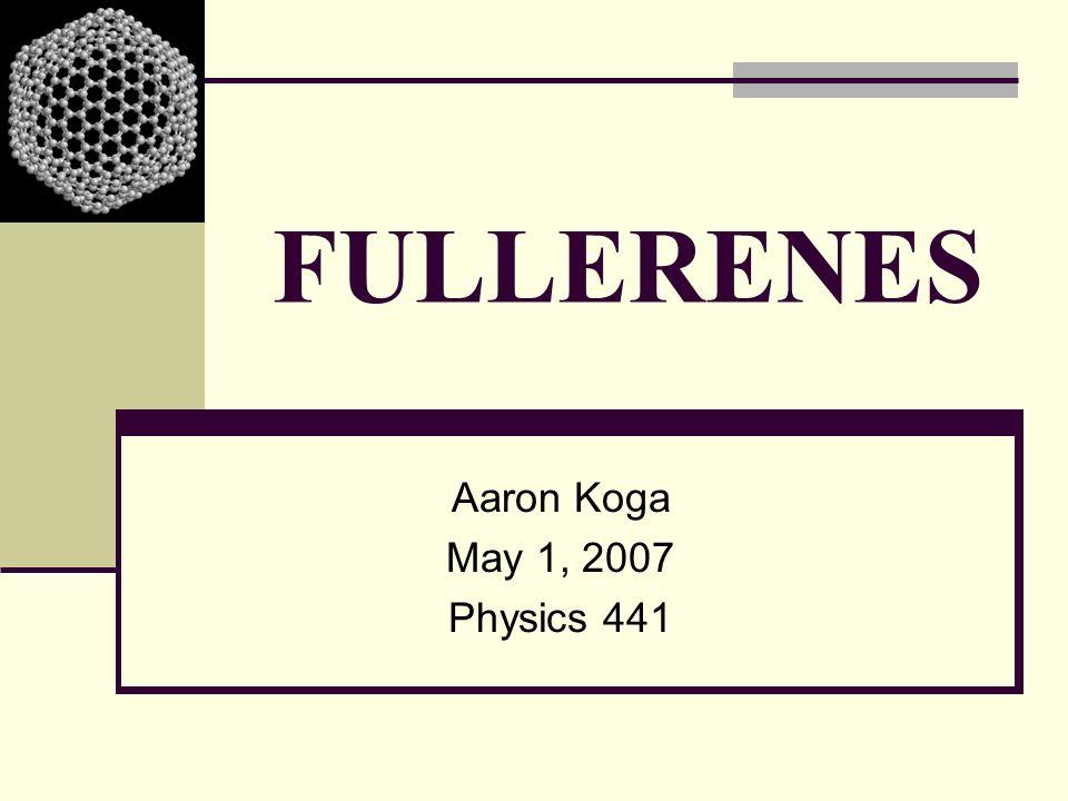 FULLERENES Aaron Koga May 1, 2007 Physics 441