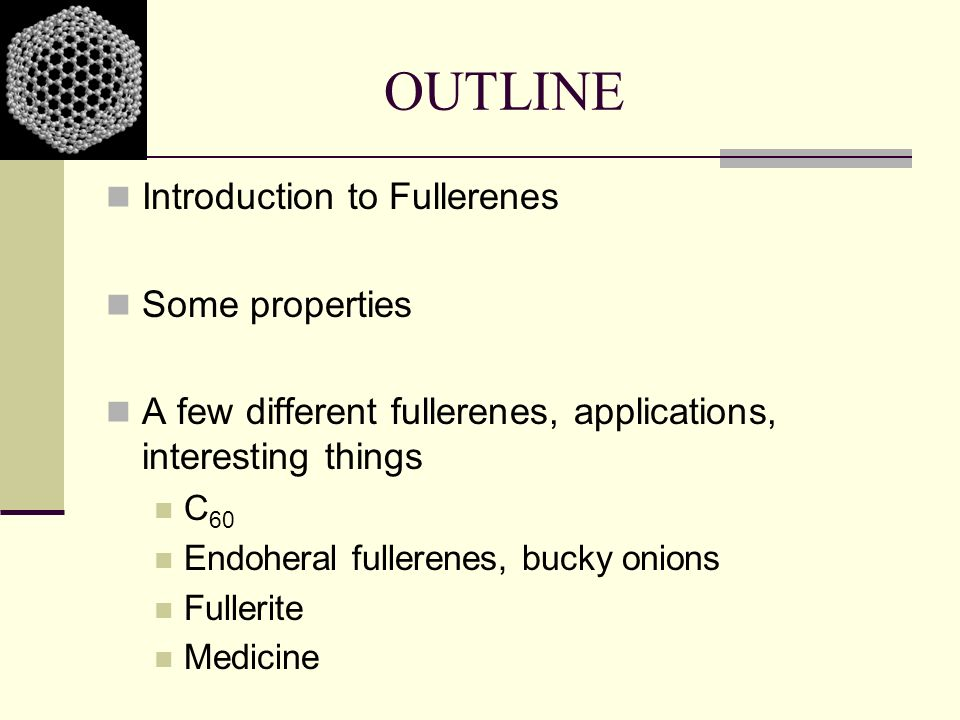 OUTLINE Introduction to Fullerenes Some properties A few different fullerenes, applications, interesting things C 60 Endoheral fullerenes, bucky onion