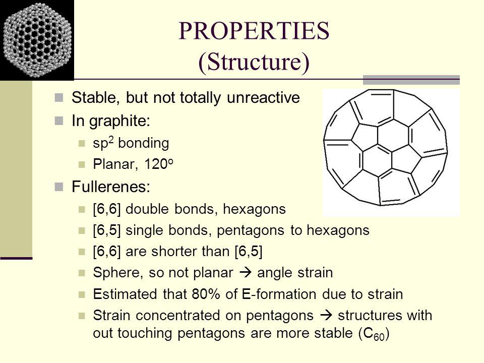 PROPERTIES (Structure) Stable, but not totally unreactive In graphite: sp 2 bonding Planar, 120 o Fullerenes: [6,6] double bonds, hexagons [6,5] singl