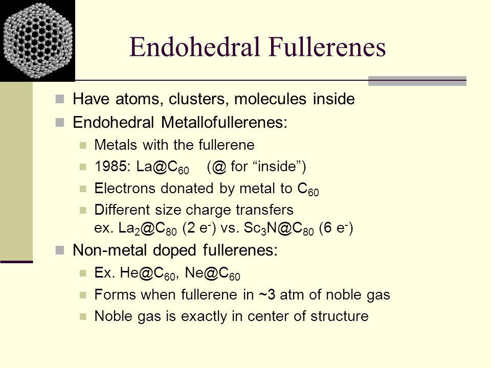 Endohedral Fullerenes Have atoms, clusters, molecules inside Endohedral Metallofullerenes: Metals with the fullerene 1985: La@C 60 (@ for inside) Elec