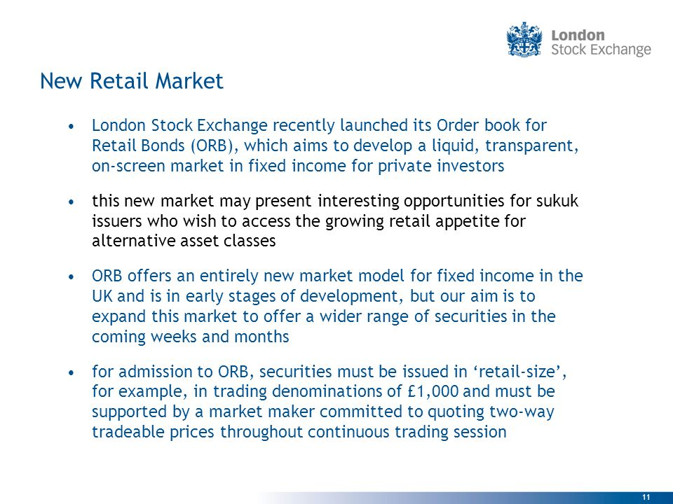11 New Retail Market London Stock Exchange recently launched its Order book for Retail Bonds (ORB), which aims to develop a liquid, transparent, on-sc