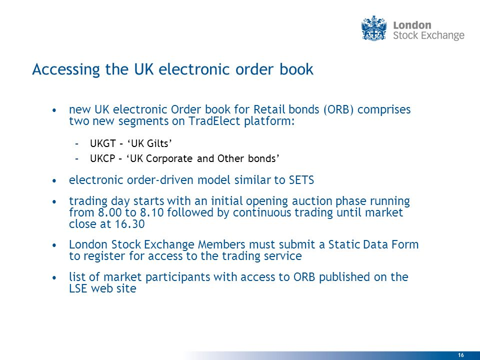 16 Accessing the UK electronic order book new UK electronic Order book for Retail bonds (ORB) comprises two new segments on TradElect platform: –UKGT
