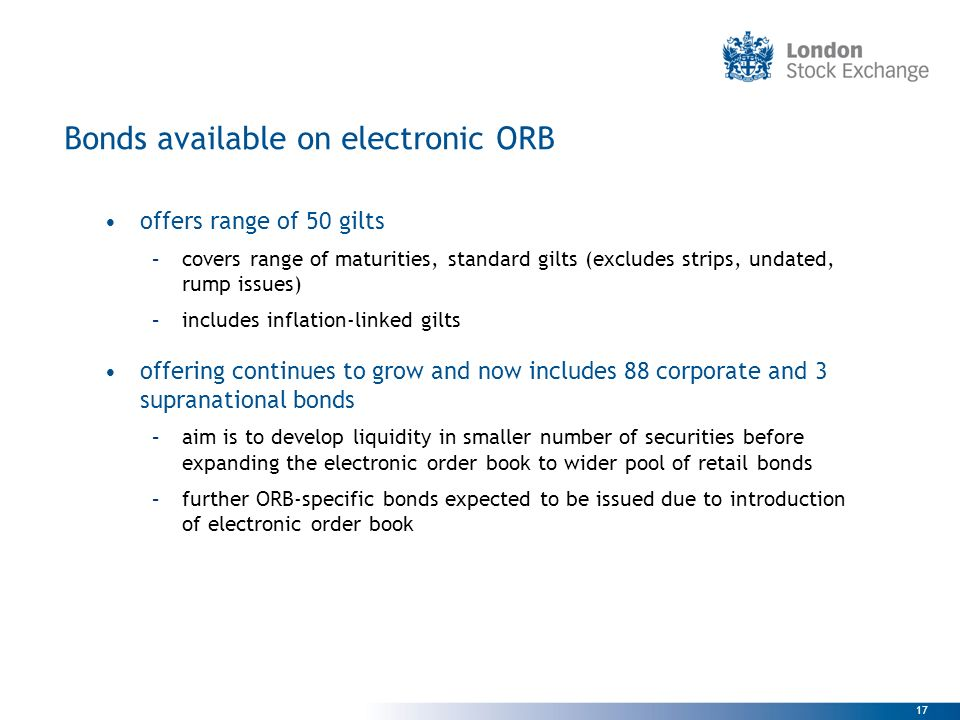 17 Bonds available on electronic ORB offers range of 50 gilts –covers range of maturities, standard gilts (excludes strips, undated, rump issues) –inc