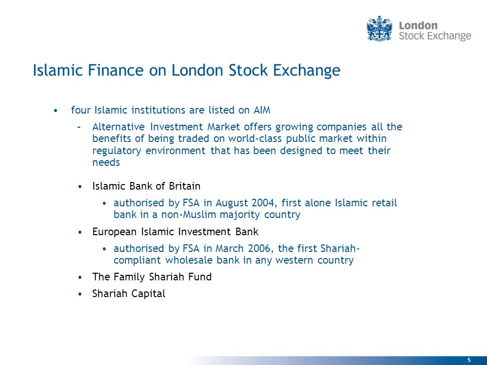 5 Islamic Finance on London Stock Exchange four Islamic institutions are listed on AIM –Alternative Investment Market offers growing companies all the