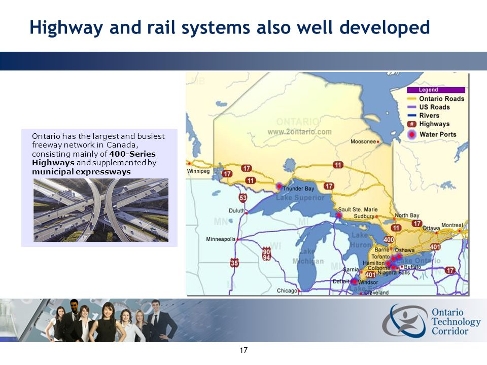 17 Ontario has the largest and busiest freeway network in Canada, consisting mainly of 400-Series Highways and supplemented by municipal expressways Ontarios Road and Rail Network Highway and rail systems also well developed