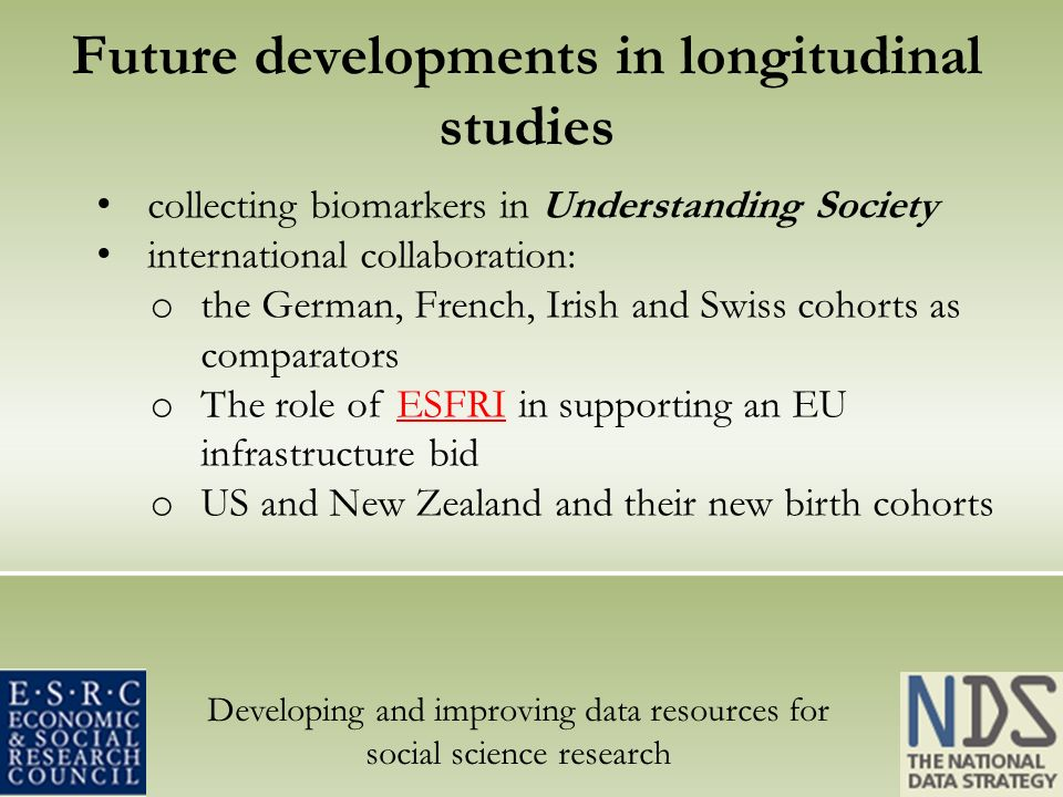 Developing and improving data resources for social science research Future developments in longitudinal studies collecting biomarkers in Understanding Society international collaboration: o the German, French, Irish and Swiss cohorts as comparators o The role of ESFRI in supporting an EU infrastructure bidESFRI o US and New Zealand and their new birth cohorts