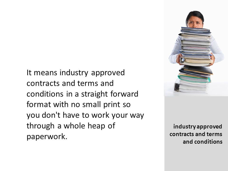 It means industry approved contracts and terms and conditions in a straight forward format with no small print so you don t have to work your way through a whole heap of paperwork.
