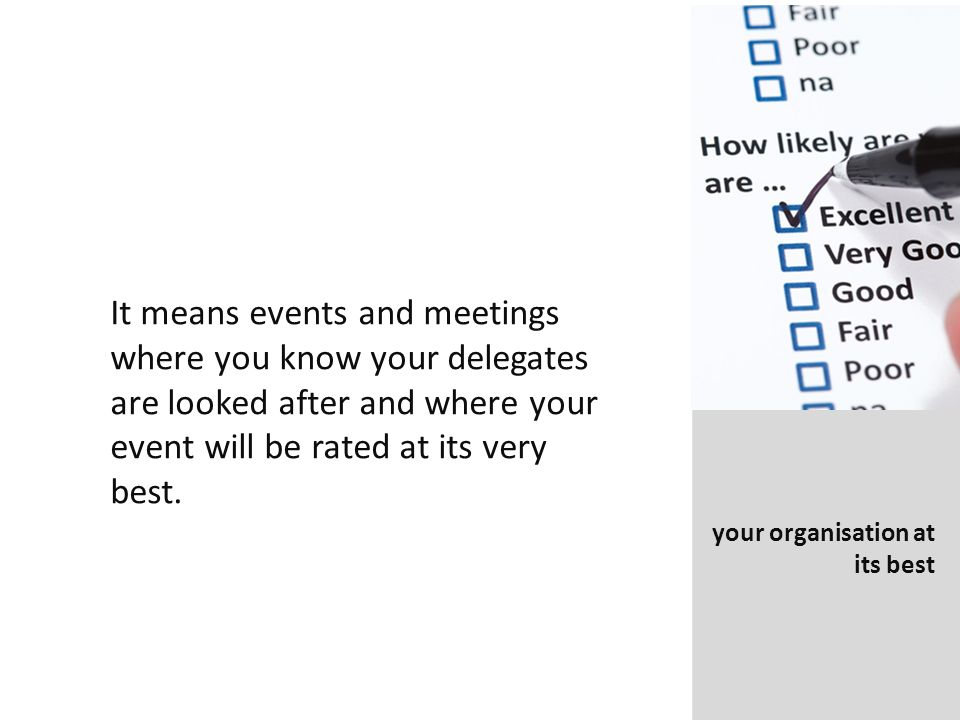 It means events and meetings where you know your delegates are looked after and where your event will be rated at its very best.
