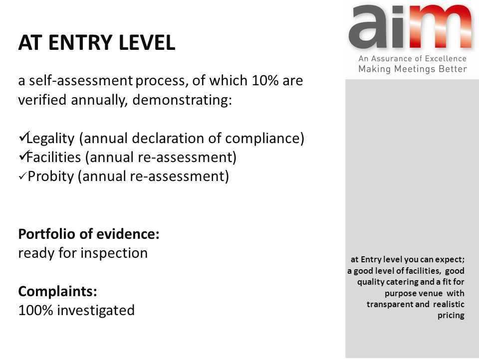 AT ENTRY LEVEL a self-assessment process, of which 10% are verified annually, demonstrating: Legality (annual declaration of compliance) Facilities (annual re-assessment) Probity (annual re-assessment) Portfolio of evidence: ready for inspection Complaints: 100% investigated at Entry level you can expect; a good level of facilities, good quality catering and a fit for purpose venue with transparent and realistic pricing