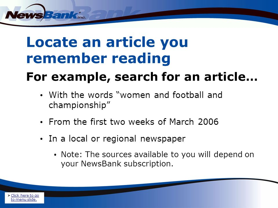 Locate an article you remember reading For example, search for an article… With the words women and football and championship From the first two weeks of March 2006 In a local or regional newspaper Note: The sources available to you will depend on your NewsBank subscription.