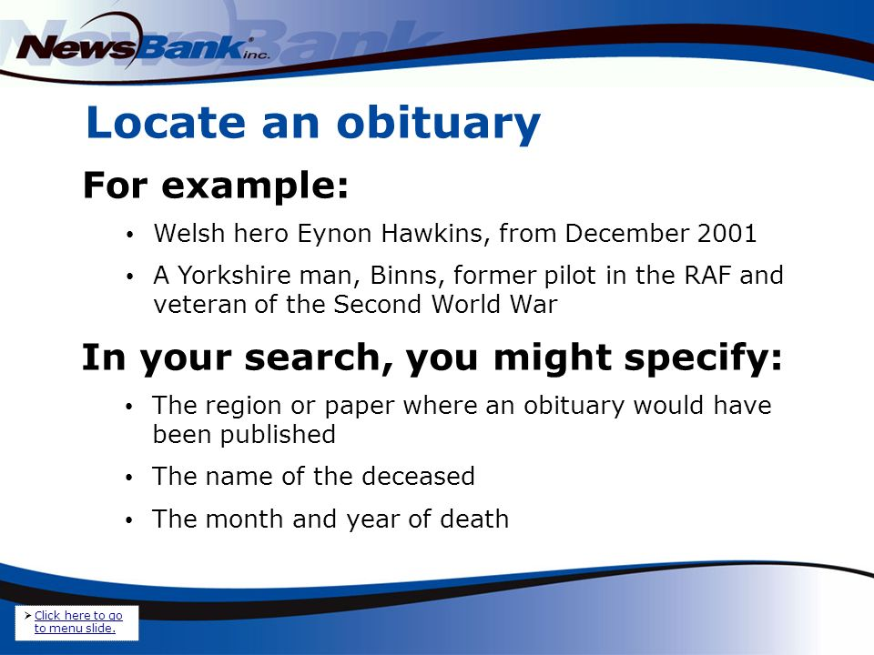 Locate an obituary For example: Welsh hero Eynon Hawkins, from December 2001 A Yorkshire man, Binns, former pilot in the RAF and veteran of the Second World War In your search, you might specify: The region or paper where an obituary would have been published The name of the deceased The month and year of death Click here to go to menu slide.