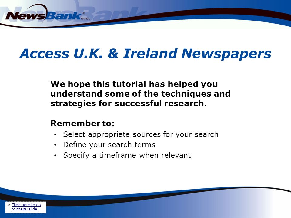 Access U.K. & Ireland Newspapers We hope this tutorial has helped you understand some of the techniques and strategies for successful research. Rememb