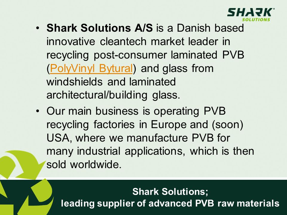 Shark Solutions; leading supplier of advanced PVB raw materials Shark Solutions A/S is a Danish based innovative cleantech market leader in recycling