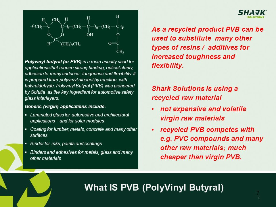 7 Polyvinyl butyral (or PVB) is a resin usually used for applications that require strong binding, optical clarity, adhesion to many surfaces, toughne