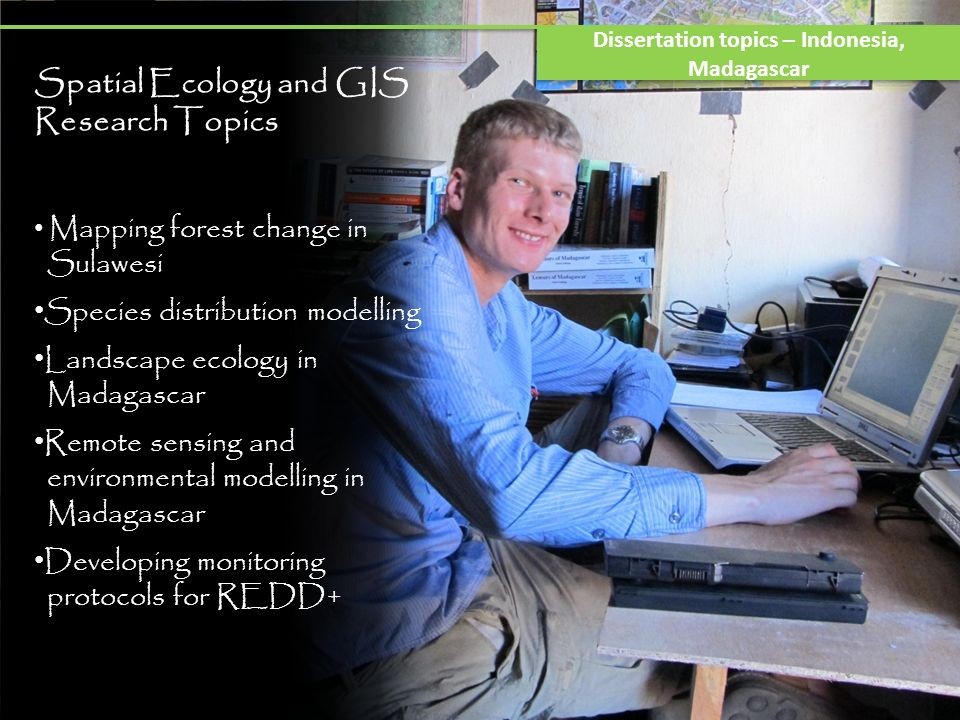 Spatial Ecology and GIS Research Topics Mapping forest change in Sulawesi Species distribution modelling Landscape ecology in Madagascar Remote sensin