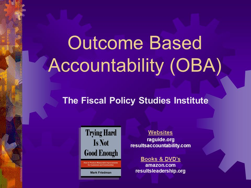 Outcome Based Accountability (OBA) The Fiscal Policy Studies Institute Websites raguide.org resultsaccountability.com Books & DVDs amazon.com resultsleadership.org