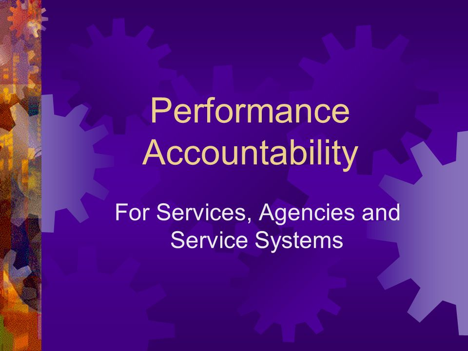 Performance Accountability For Services, Agencies and Service Systems