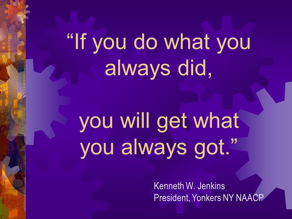 If you do what you always did, you will get what you always got. Kenneth W. Jenkins President, Yonkers NY NAACP