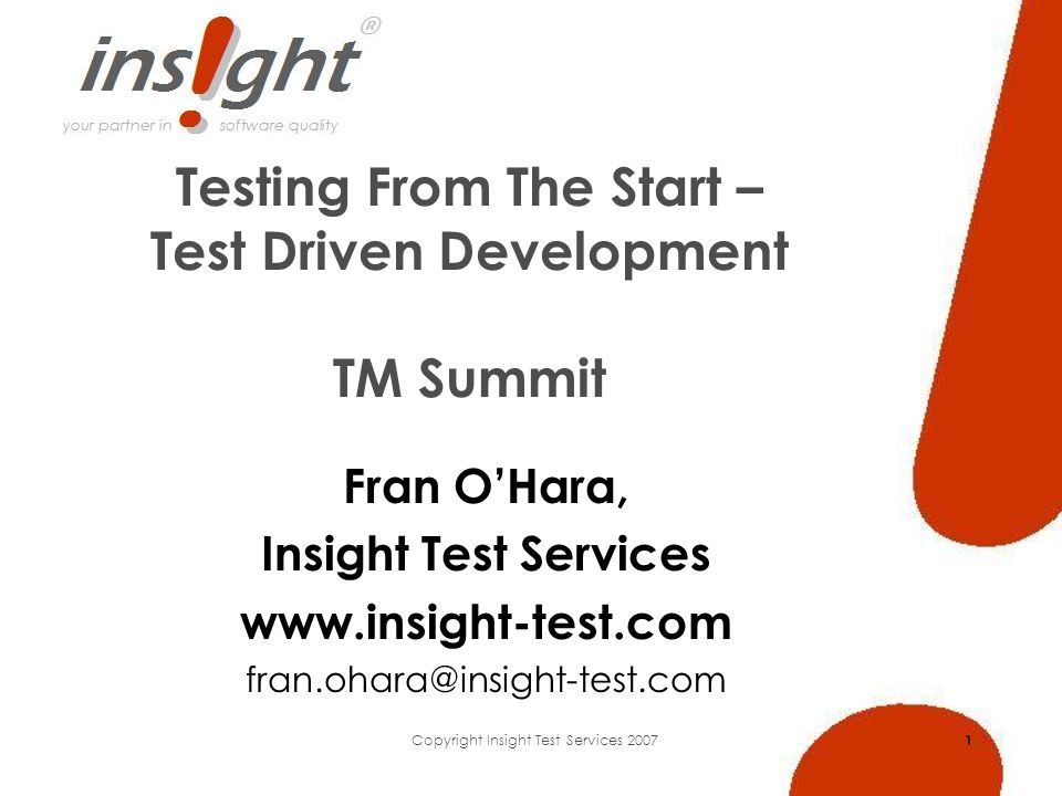 Copyright Insight Test Services 2007 1 Testing From The Start – Test Driven Development TM Summit Fran OHara, Insight Test Services www.insight-test.com fran.ohara@insight-test.com