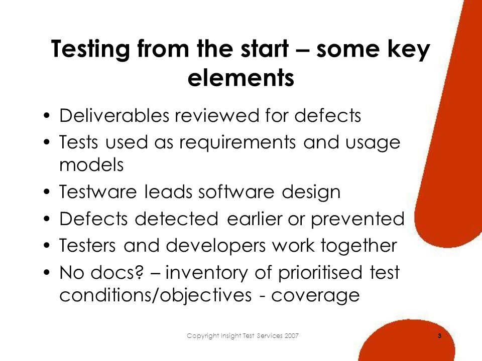 Copyright Insight Test Services 2007 3 Testing from the start – some key elements Deliverables reviewed for defects Tests used as requirements and usage models Testware leads software design Defects detected earlier or prevented Testers and developers work together No docs.