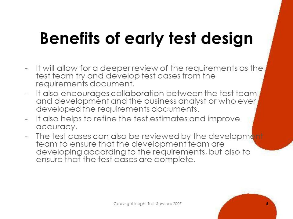 Copyright Insight Test Services 2007 5 Benefits of early test design -It will allow for a deeper review of the requirements as the test team try and develop test cases from the requirements document.