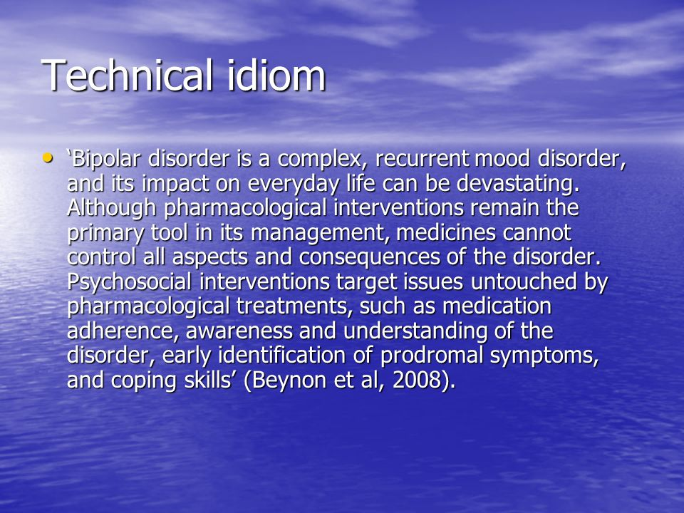 Technical idiom Bipolar disorder is a complex, recurrent mood disorder, and its impact on everyday life can be devastating.