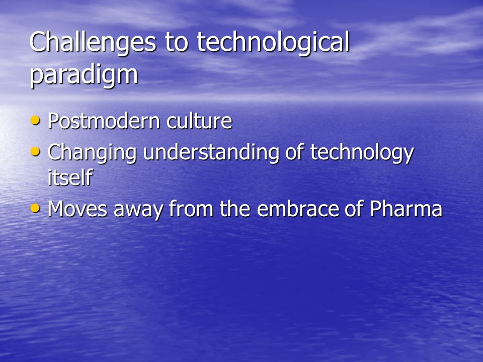 Challenges to technological paradigm Postmodern culture Postmodern culture Changing understanding of technology itself Changing understanding of technology itself Moves away from the embrace of Pharma Moves away from the embrace of Pharma