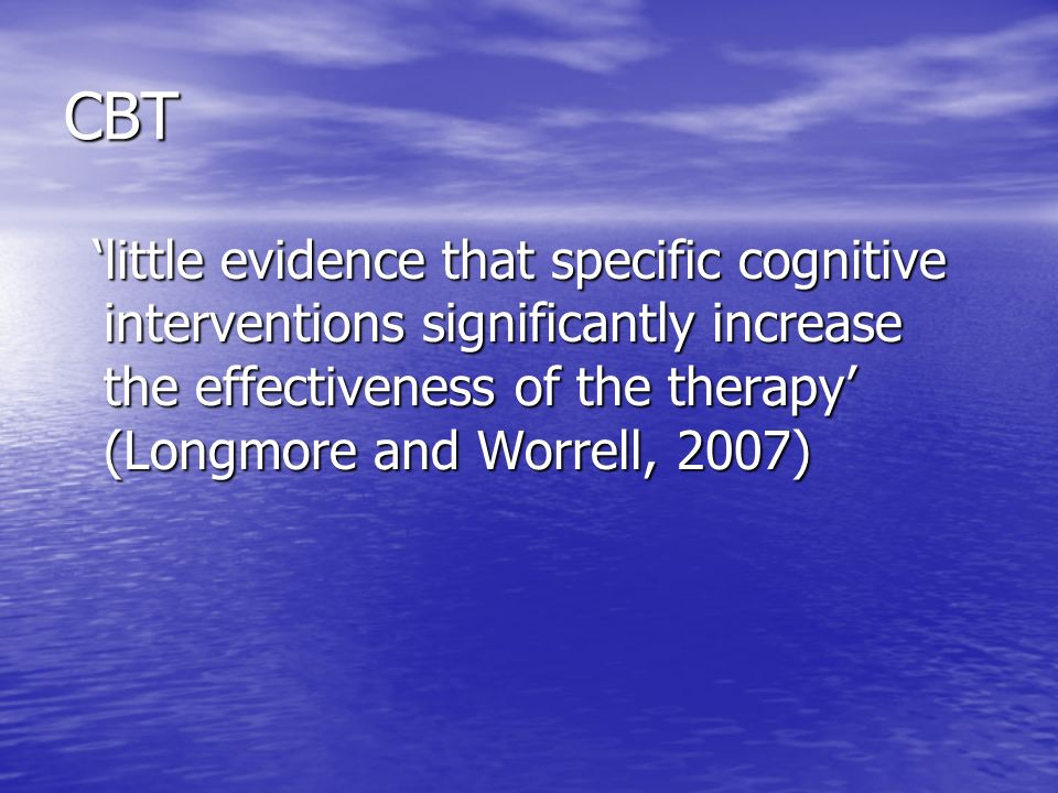 CBT little evidence that specific cognitive interventions significantly increase the effectiveness of the therapy (Longmore and Worrell, 2007) little evidence that specific cognitive interventions significantly increase the effectiveness of the therapy (Longmore and Worrell, 2007)