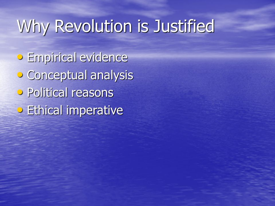 Why Revolution is Justified Empirical evidence Empirical evidence Conceptual analysis Conceptual analysis Political reasons Political reasons Ethical imperative Ethical imperative