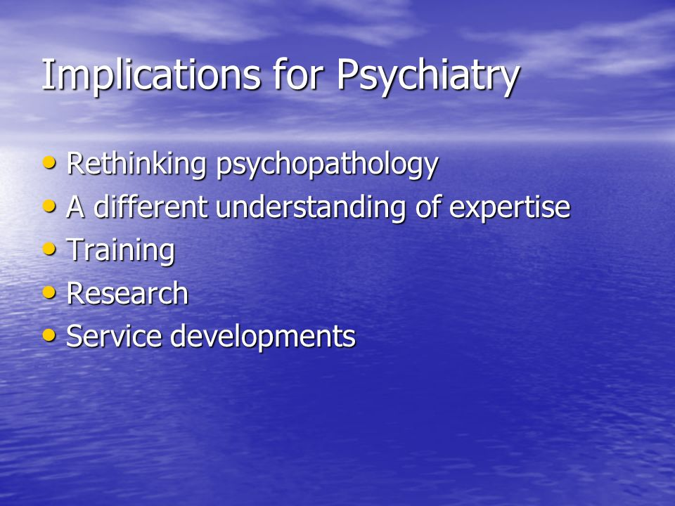 Implications for Psychiatry Rethinking psychopathology Rethinking psychopathology A different understanding of expertise A different understanding of expertise Training Training Research Research Service developments Service developments