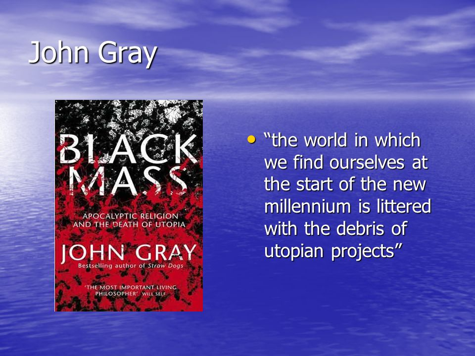 John Gray the world in which we find ourselves at the start of the new millennium is littered with the debris of utopian projects the world in which we find ourselves at the start of the new millennium is littered with the debris of utopian projects