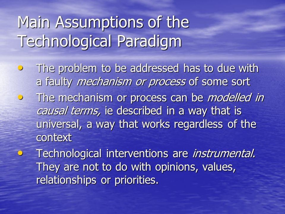 Main Assumptions of the Technological Paradigm The problem to be addressed has to due with a faulty mechanism or process of some sort The problem to be addressed has to due with a faulty mechanism or process of some sort The mechanism or process can be modelled in causal terms, ie described in a way that is universal, a way that works regardless of the context The mechanism or process can be modelled in causal terms, ie described in a way that is universal, a way that works regardless of the context Technological interventions are instrumental.