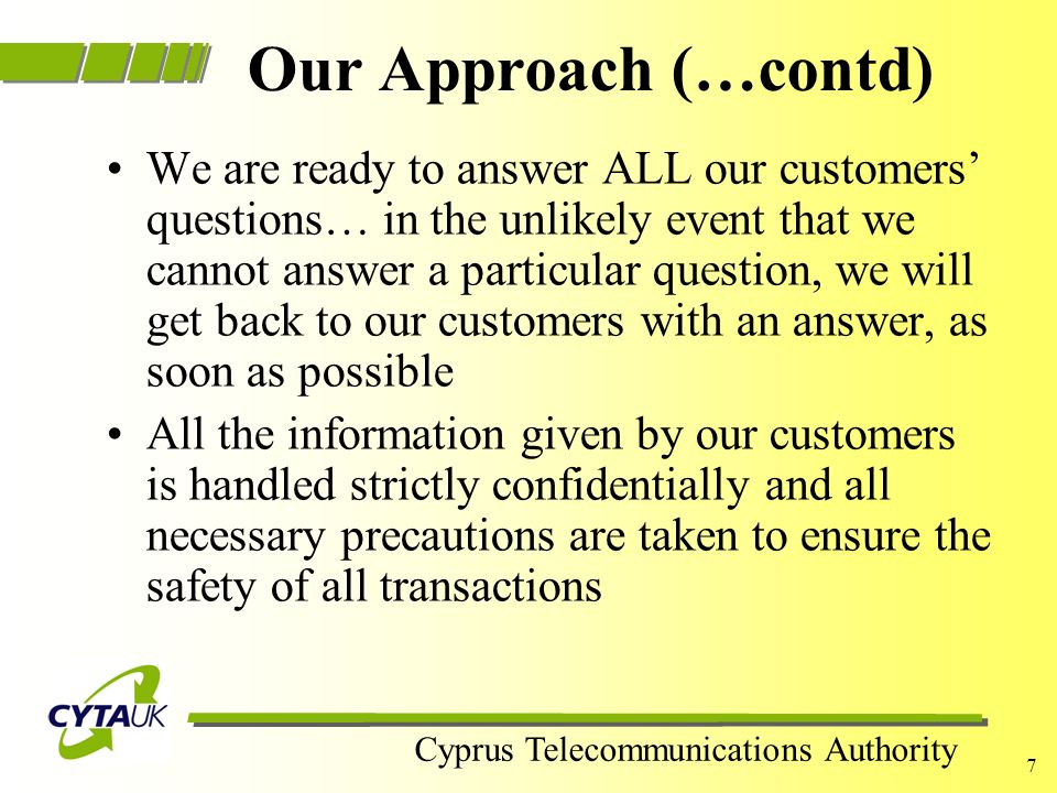 Cyprus Telecommunications Authority 6 Our Approach Our Sales Processes are in accordance to The Consumers Protection Regulations (Distance Selling) We respect our customers concerns and we are willing to devote time and effort to make them feel good about their decision We employ bilingual staff that speaks fluently Greek and English We are happy to re-schedule our call to a more convenient time...if our customers feel that we have called them at a bad time