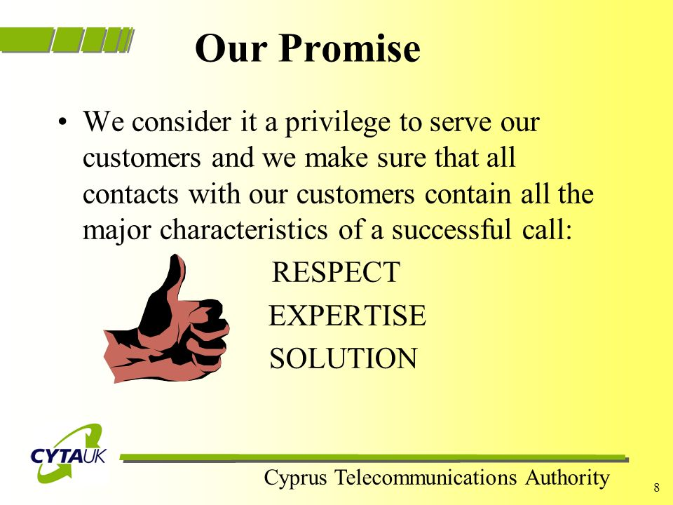 Cyprus Telecommunications Authority 7 Our Approach (…contd) We are ready to answer ALL our customers questions… in the unlikely event that we cannot a