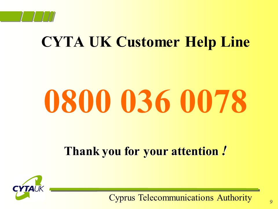 Cyprus Telecommunications Authority 8 Our Promise We consider it a privilege to serve our customers and we make sure that all contacts with our customers contain all the major characteristics of a successful call: RESPECT EXPERTISE SOLUTION