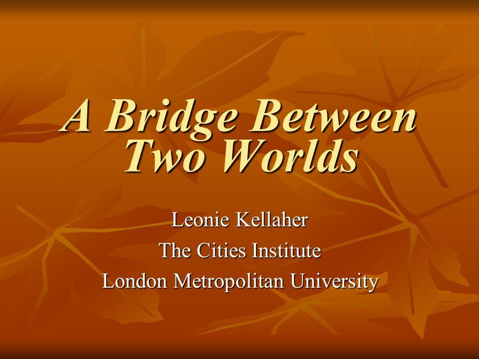 A Bridge Between Two Worlds Leonie Kellaher The Cities Institute London Metropolitan University