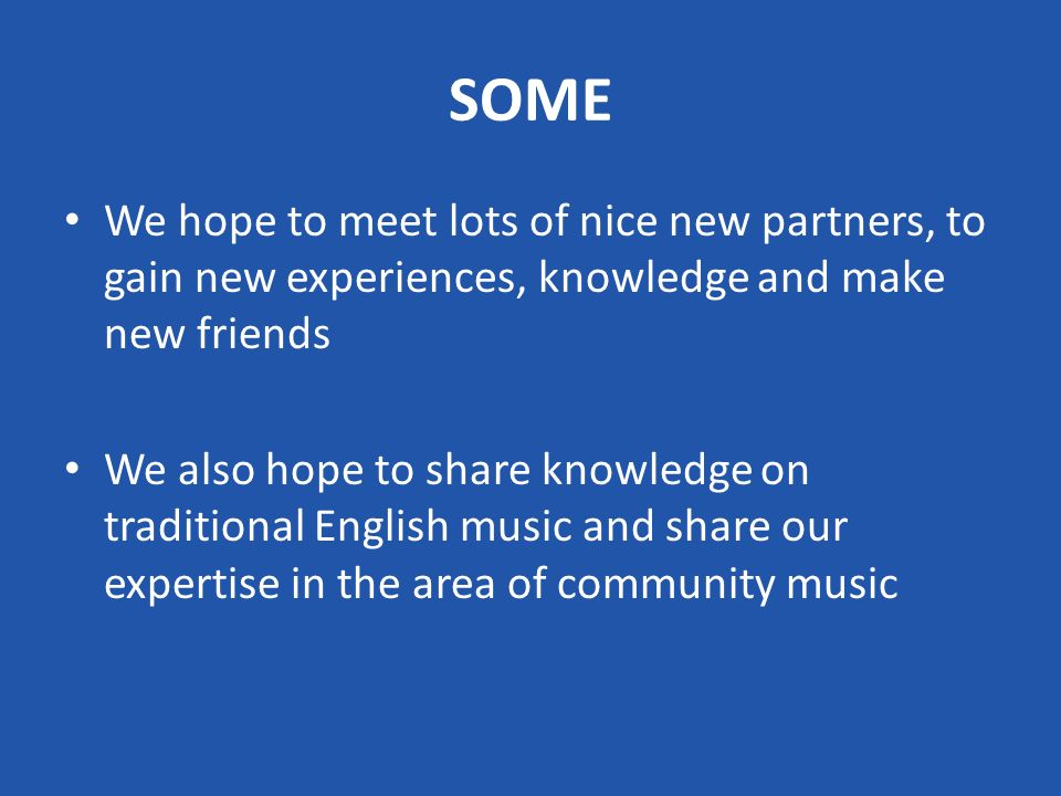 SOME We hope to meet lots of nice new partners, to gain new experiences, knowledge and make new friends We also hope to share knowledge on traditional English music and share our expertise in the area of community music