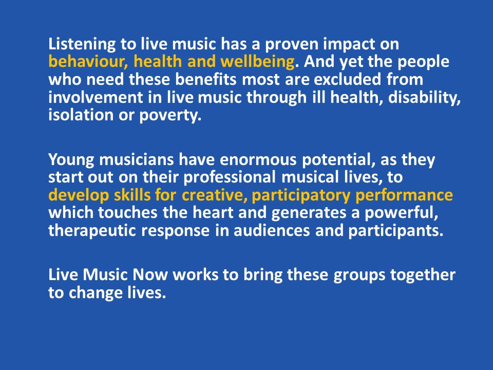 Listening to live music has a proven impact on behaviour, health and wellbeing.